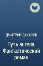Дмитрий Захаров - Путь ангела. Фантастический роман