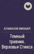 Атаманов Михаил - Темный травник.  Верховья Стикса