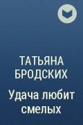 Татьяна Бродских - Удача любит смелых