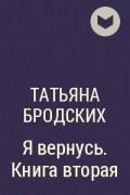 Татьяна Бродских - Я вернусь. Книга вторая