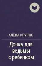Алёна Кручко - Дочка для ведьмы с ребенком