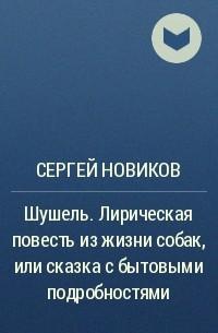 Сергей Новиков - Шушель. Лирическая повесть изжизни собак, или сказка сбытовыми подробностями