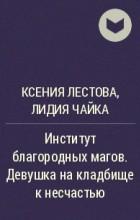 Ксения Лестова, Лидия Чайка - Институт благородных магов. Девушка на кладбище к несчастью
