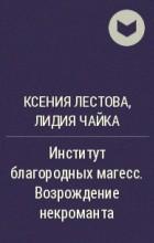 Ксения Лестова, Лидия Чайка - Институт благородных магесс. Возрождение некроманта