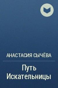 Анастасия Сычёва - Путь Искательницы