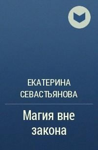Екатерина Севастьянова - Магия вне закона