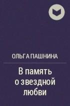 Ольга Пашнина - В память о звездной любви