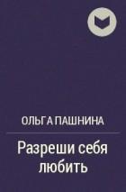 Ольга Пашнина - Разреши себя любить