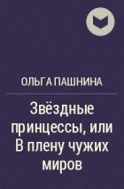 Ольга Пашнина - Звёздные принцессы, или В плену чужих миров