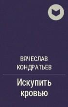 Вячеслав Кондратьев - Искупить кровью