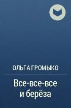 Ольга Громыко - Все-все-все и береза