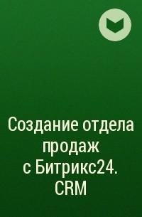Коллектив авторов - Создание отдела продаж с Битрикс24. CRM