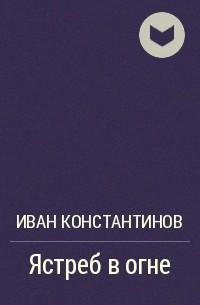 Иван Константинов - Ястреб в огне