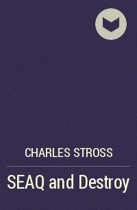 Charles Stross - SEAQ and Destroy