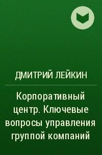 Дмитрий Лейкин - Корпоративный центр. Ключевые вопросы управления группой компаний