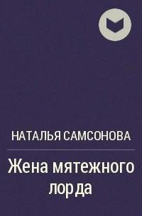 Наталья Самсонова - Жена мятежного лорда