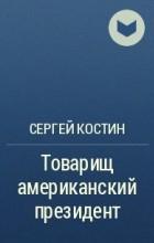 Сергей Костин - Товарищ американский президент