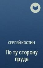 Сергей Костин - По ту сторону пруда