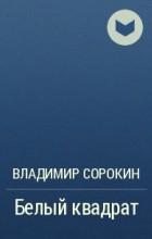 Владимир Сорокин - Белый квадрат