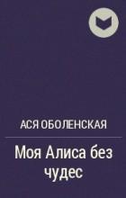 Ася Оболенская - Моя Алиса без чудес