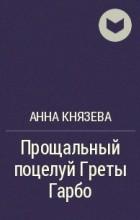 Анна Князева - Прощальный поцелуй Греты Гарбо