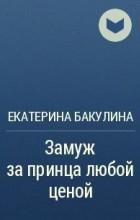Екатерина Бакулина - Замуж за принца любой ценой