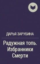 Дарья Зарубина - Радужная топь. Избранники Смерти
