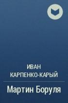 Иван Карпенко-Карый - Мартин Боруля