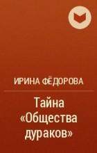 Ирина Федорова - Тайна «Общества дураков»