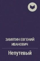 Замятин Евгений Иванович - Непутевый