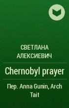 Светлана Алексиевич - Chernobyl prayer