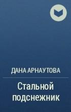 Дана Арнаутова - Стальной подснежник