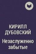 Кирилл Дубовский - Незаслуженно забытые