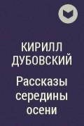 Кирилл Дубовский - Рассказы середины осени