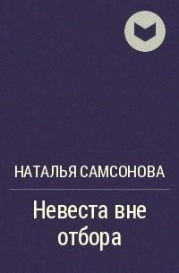 Наталья Самсонова - Невеста вне отбора