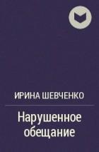 Ирина Шевченко - Нарушенное обещание