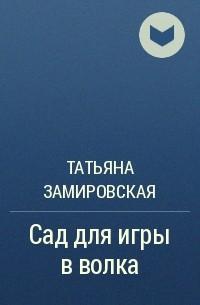 Татьяна Замировская - Сад для игры в волка