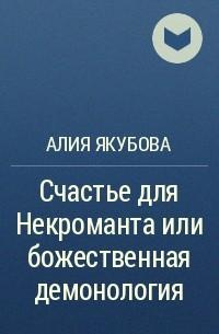 Алия Якубова - Счастье для Некроманта или божественная демонология