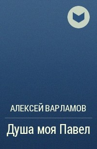 Алексей Варламов - Душа моя Павел