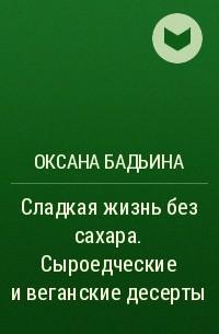 Оксана Бадьина - Сладкая жизнь без сахара. Сыроедческие и веганские десерты