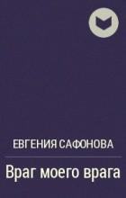 Евгения Сафонова - Враг моего врага