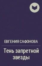Евгения Сафонова - Тень запретной звезды