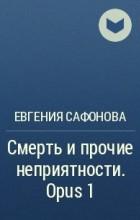 Евгения Сафонова - Смерть и прочие неприятности. Opus 1