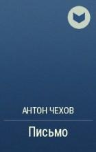 Антон Чехов - Письмо