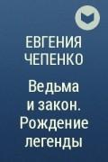 Евгения Чепенко - Ведьма и закон. Рождение легенды