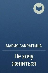 Мария Сакрытина - Не хочу жениться