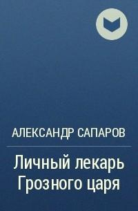 АЛЕКСАНДР САПАРОВ ЛИЧНЫЙ ЛЕКАРЬ ГРОЗНОГО ЦАРЯ СКАЧАТЬ БЕСПЛАТНО