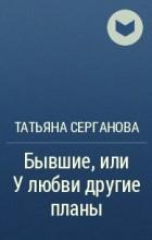 Татьяна Серганова - Бывшие, или У любви другие планы