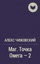 Алекс Чижовский - Маг. Точка Омега - 2