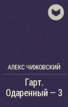 Алекс Чижовский - Гарт. Одаренный - 3